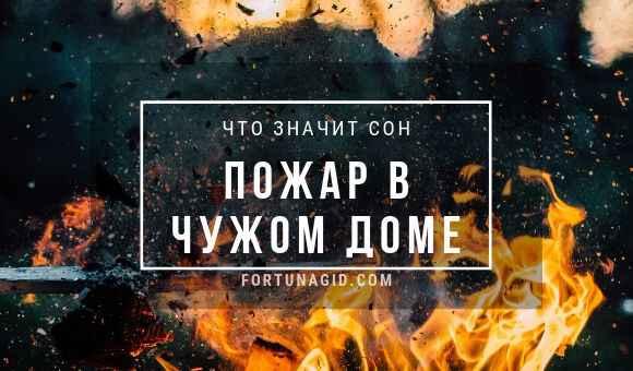 к чему сеится пожар в чужом доме